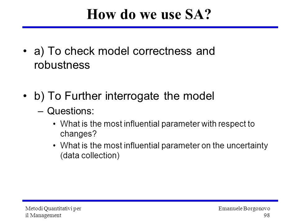 Emanuele Borgonovo 98 Metodi Quantitativi per il Management How do we use SA? a) To check model correctness and robustness b) To Further interrogate t