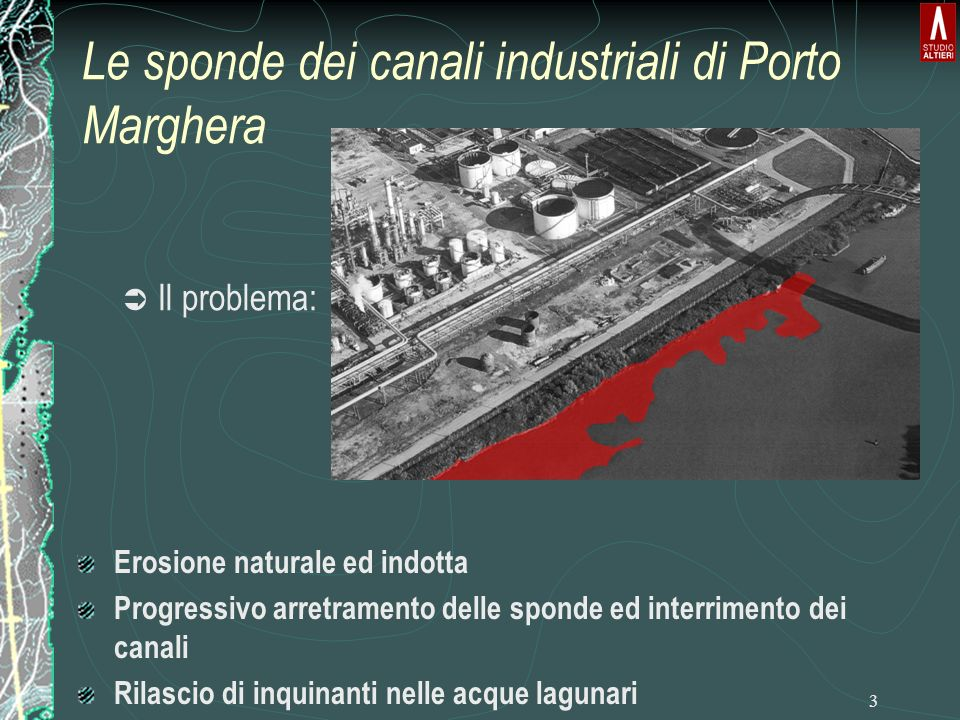 3 Ü Il problema: Erosione naturale ed indotta Progressivo arretramento delle sponde ed interrimento dei canali Rilascio di inquinanti nelle acque lagunari Le sponde dei canali industriali di Porto Marghera