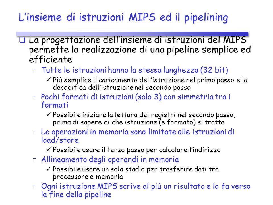 Linsieme di istruzioni MIPS ed il pipelining La progettazione dellinsieme di istruzioni del MIPS permette la realizzazione di una pipeline semplice ed efficiente La progettazione dellinsieme di istruzioni del MIPS permette la realizzazione di una pipeline semplice ed efficiente Tutte le istruzioni hanno la stessa lunghezza (32 bit) Tutte le istruzioni hanno la stessa lunghezza (32 bit) Più semplice il caricamento dellistruzione nel primo passo e la decodifica dellistruzione nel secondo passo Più semplice il caricamento dellistruzione nel primo passo e la decodifica dellistruzione nel secondo passo Pochi formati di istruzioni (solo 3) con simmetria tra i formati Pochi formati di istruzioni (solo 3) con simmetria tra i formati Possibile iniziare la lettura dei registri nel secondo passo, prima di sapere di che istruzione (e formato) si tratta Possibile iniziare la lettura dei registri nel secondo passo, prima di sapere di che istruzione (e formato) si tratta Le operazioni in memoria sono limitate alle istruzioni di load/store Le operazioni in memoria sono limitate alle istruzioni di load/store Possibile usare il terzo passo per calcolare lindirizzo Possibile usare il terzo passo per calcolare lindirizzo Allineamento degli operandi in memoria Allineamento degli operandi in memoria Possibile usare un solo stadio per trasferire dati tra processore e memoria Possibile usare un solo stadio per trasferire dati tra processore e memoria Ogni istruzione MIPS scrive al più un risultato e lo fa verso la fine della pipeline Ogni istruzione MIPS scrive al più un risultato e lo fa verso la fine della pipeline
