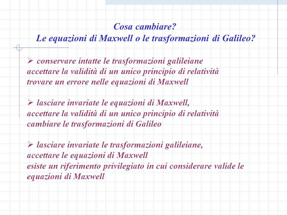 Volendo conservare le trasformazioni Galileiane, era dunque necessario pensare che le leggi dellelettrodinamica fossero sbagliate nella formulazione data da Maxwell, ma lesperienza continuava a confermare in pieno la validità di tali equazioni.