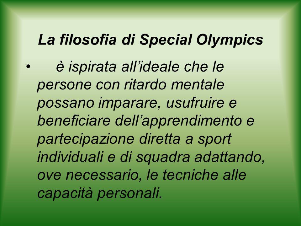La filosofia di Special Olympics è ispirata allideale che le persone con ritardo mentale possano imparare, usufruire e beneficiare dellapprendimento e partecipazione diretta a sport individuali e di squadra adattando, ove necessario, le tecniche alle capacità personali.