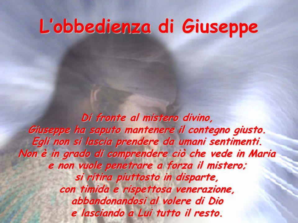 Lobbedienza di Giuseppe Di fronte al mistero divino, Giuseppe ha saputo mantenere il contegno giusto.