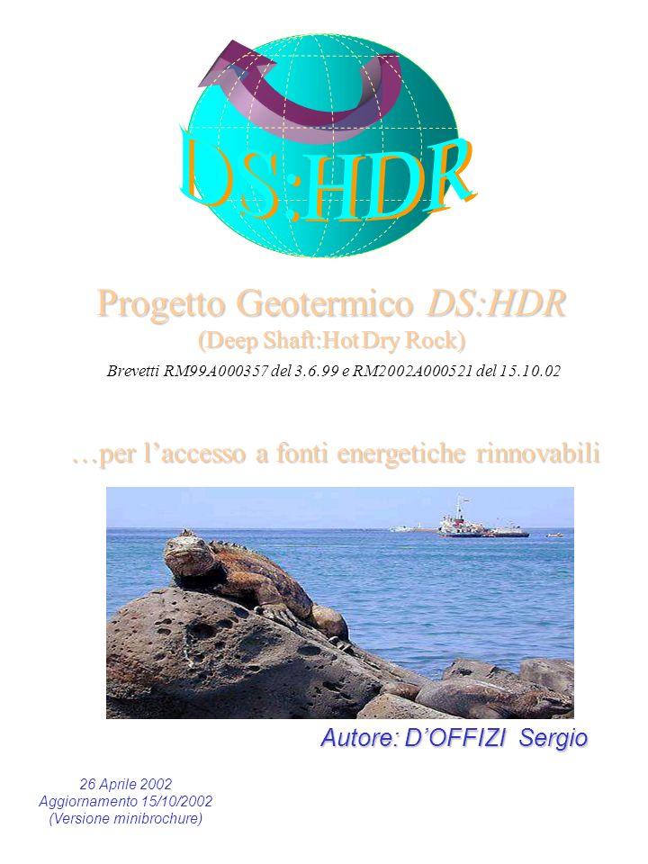 Progetto Geotermico DS:HDR (Deep Shaft:Hot Dry Rock) Progetto Geotermico DS:HDR (Deep Shaft:Hot Dry Rock) Brevetti RM99A000357 del 3.6.99 e RM2002A000521 del 15.10.02 …per laccesso a fonti energetiche rinnovabili Autore: DOFFIZI Sergio 26 Aprile 2002 Aggiornamento 15/10/2002 (Versione minibrochure)