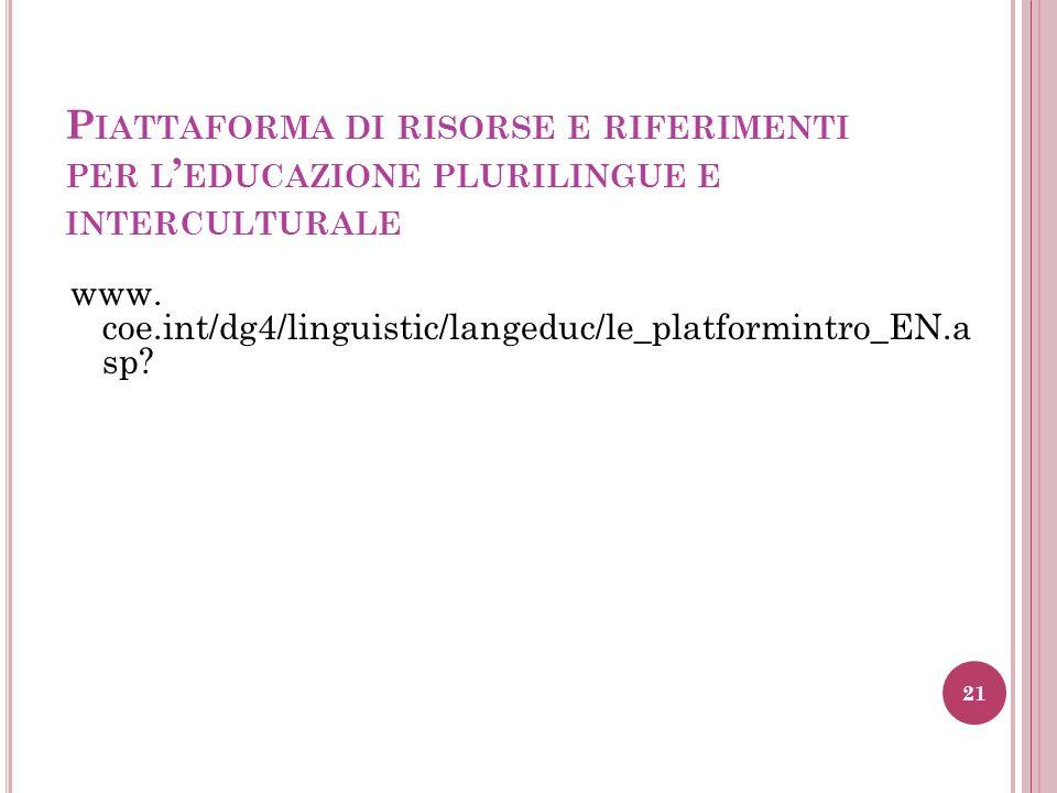 P IATTAFORMA DI RISORSE E RIFERIMENTI PER L EDUCAZIONE PLURILINGUE E INTERCULTURALE www. coe.int/dg4/linguistic/langeduc/le_platformintro_EN.a sp? 21