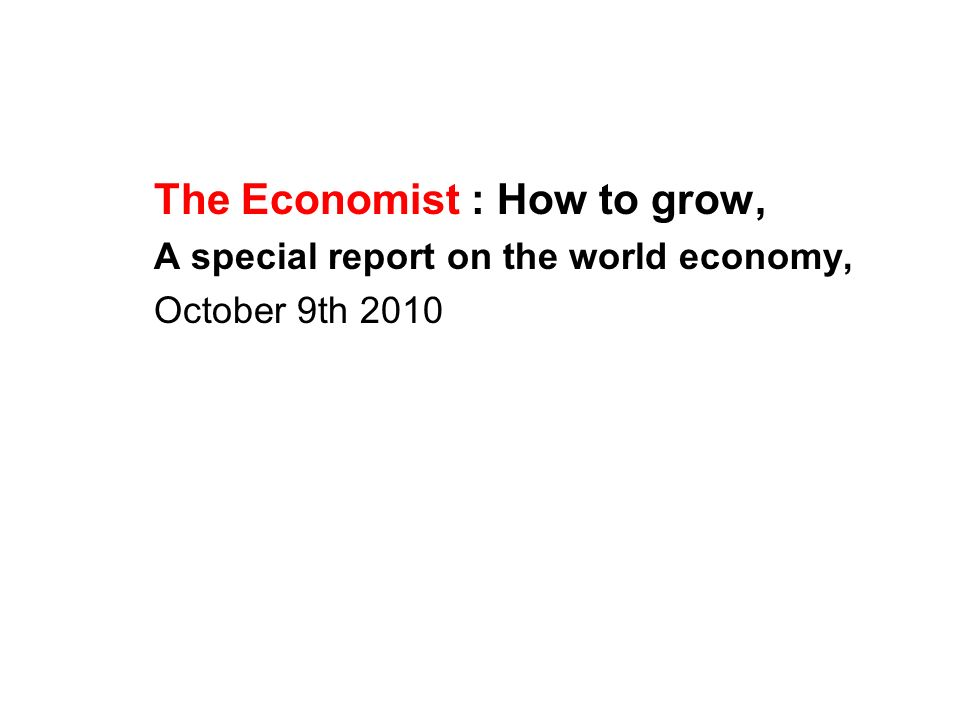 The Economist : How to grow, A special report on the world economy, October 9th 2010