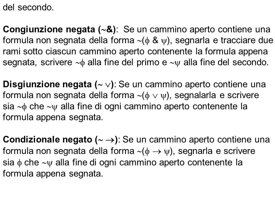 del secondo. Congiunzione negata ( &): Se un cammino aperto contiene una formula non segnata della forma ( & ), segnarla e tracciare due rami sotto ci