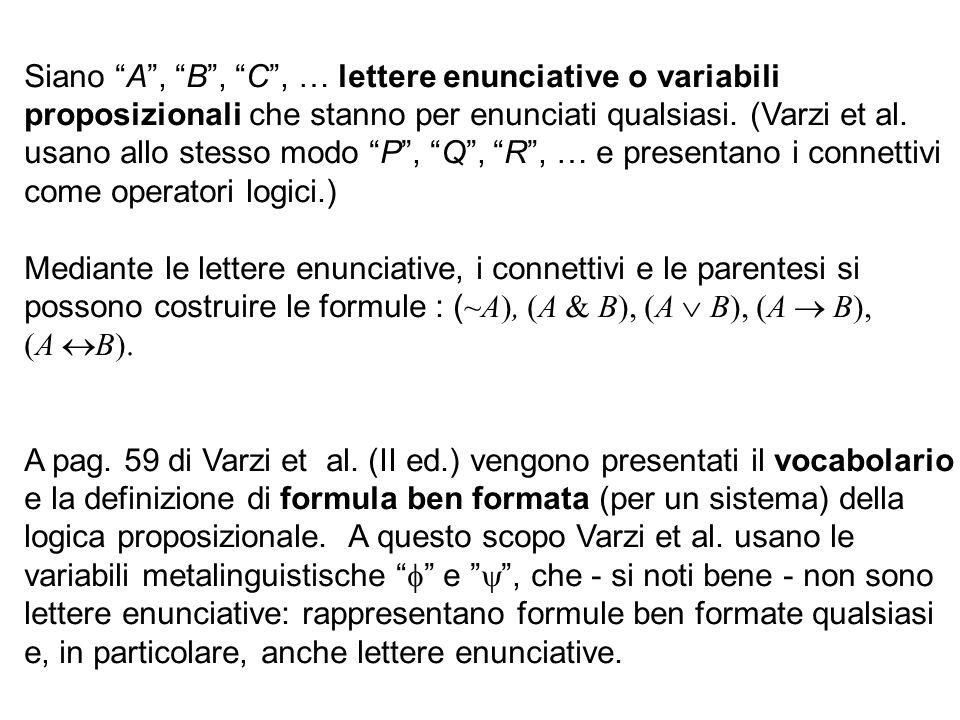 Siano A, B, C, … lettere enunciative o variabili proposizionali che stanno per enunciati qualsiasi. (Varzi et al. usano allo stesso modo P, Q, R, … e