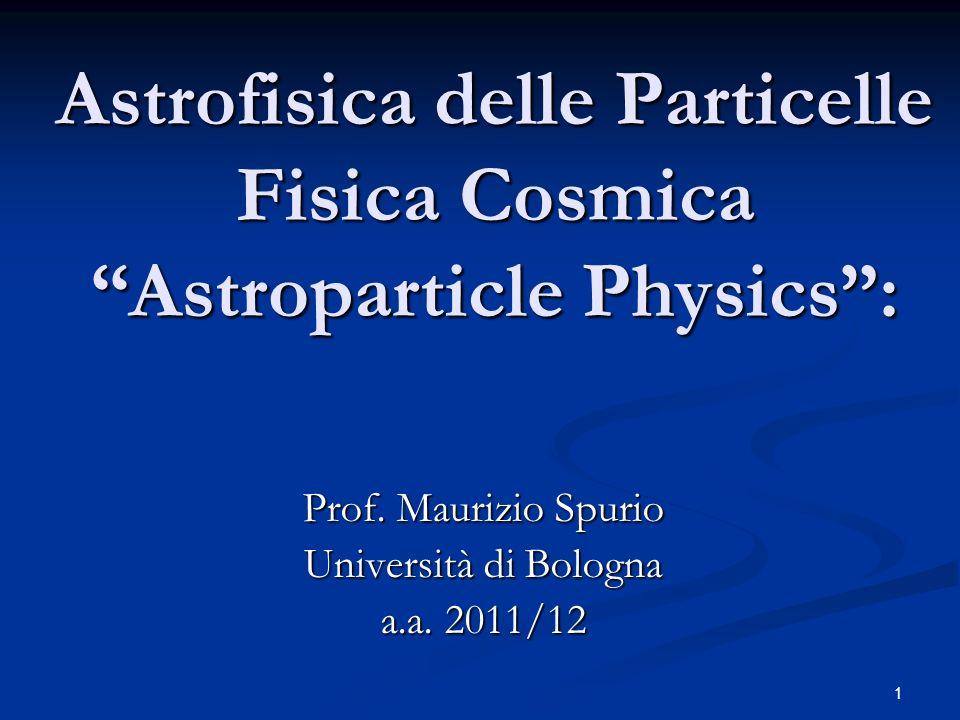 1 Astrofisica delle Particelle Fisica Cosmica Astroparticle Physics: Prof. Maurizio Spurio Università di Bologna a.a. 2011/12