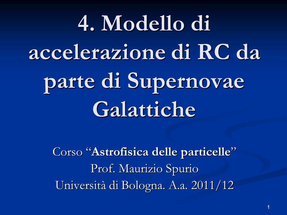 1 4. Modello di accelerazione di RC da parte di Supernovae Galattiche Corso Astrofisica delle particelle Prof. Maurizio Spurio Università di Bologna.