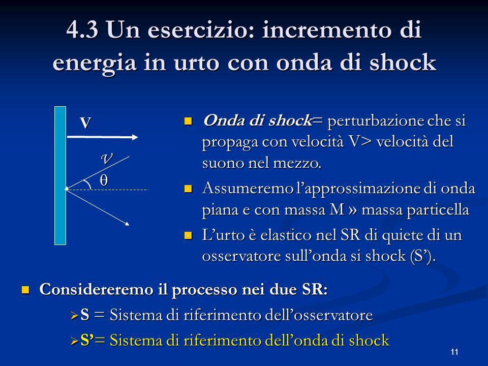 11 4.3 Un esercizio: incremento di energia in urto con onda di shock V V Onda di shock= perturbazione che si propaga con velocità V> velocità del suon