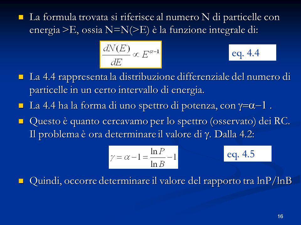 16 La formula trovata si riferisce al numero N di particelle con energia >E, ossia N=N(>E) è la funzione integrale di: La formula trovata si riferisce