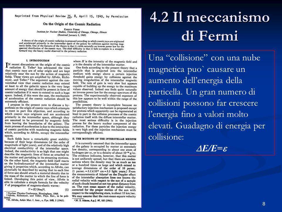 8 4.2 Il meccanismo di Fermi Una collisione con una nube magnetica puo` causare un aumento dellenergia della particella. Un gran numero di collisioni