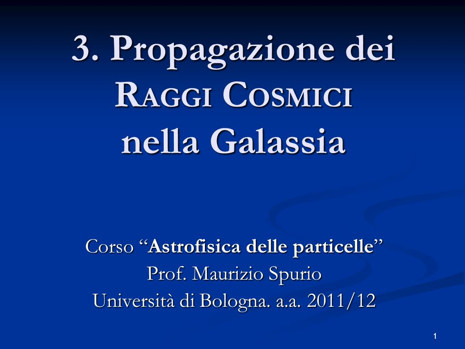 1 3. Propagazione dei R AGGI C OSMICI nella Galassia Corso Astrofisica delle particelle Prof. Maurizio Spurio Università di Bologna. a.a. 2011/12