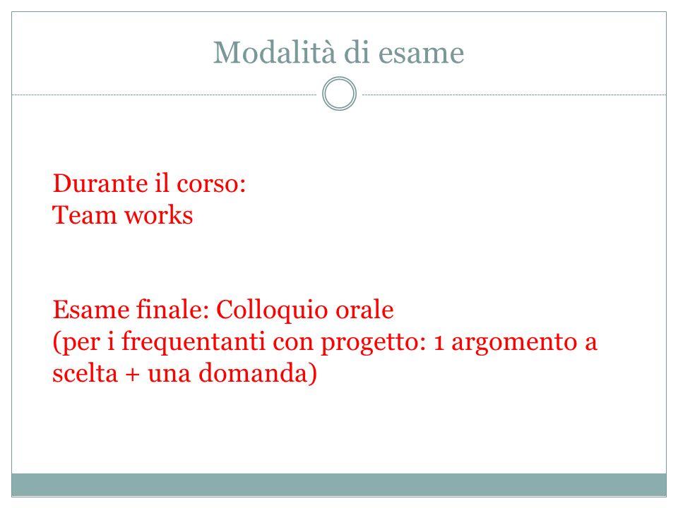 Modalità di esame Durante il corso: Team works Esame finale: Colloquio orale (per i frequentanti con progetto: 1 argomento a scelta + una domanda)