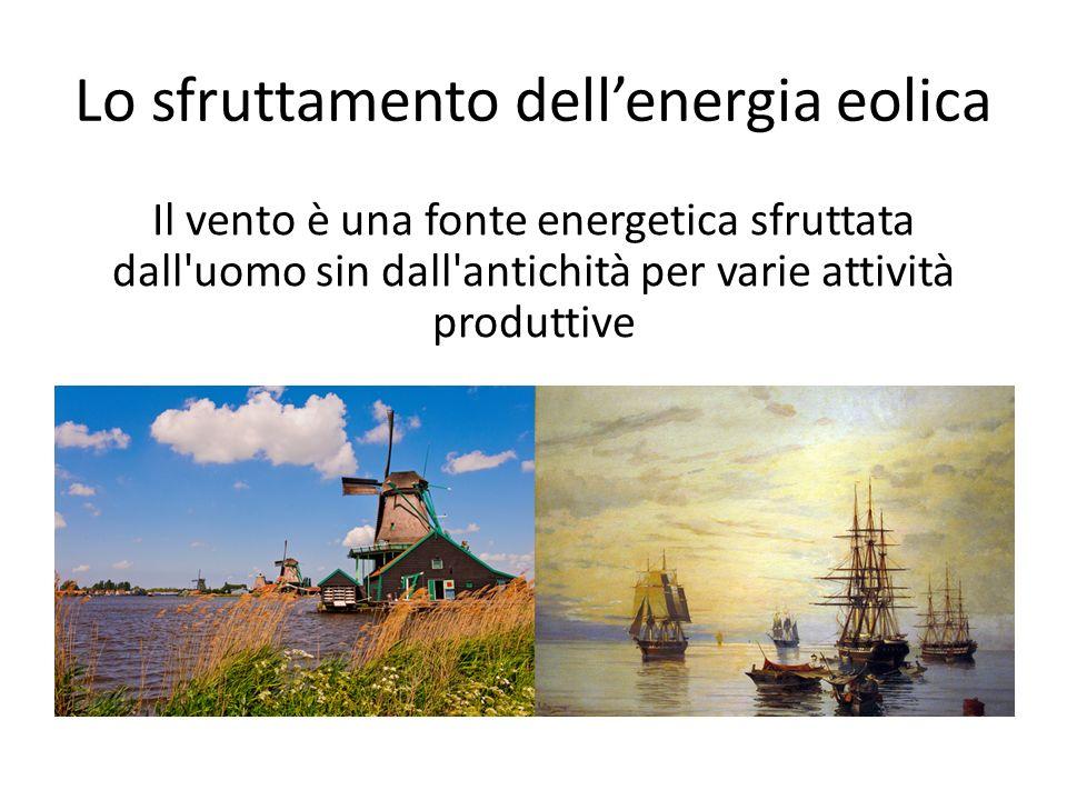 Lo sfruttamento dellenergia eolica Il vento è una fonte energetica sfruttata dall'uomo sin dall'antichità per varie attività produttive