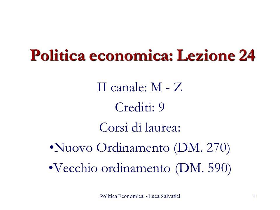 Politica Economica - Luca Salvatici1 Politica economica: Lezione 24 II canale: M - Z Crediti: 9 Corsi di laurea: Nuovo Ordinamento (DM. 270) Vecchio o