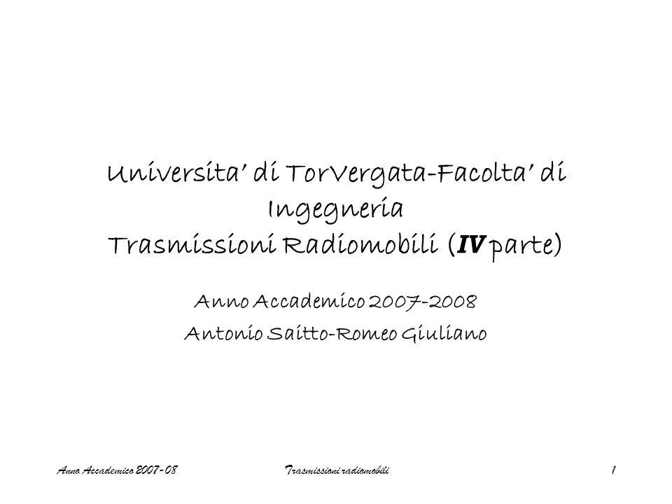 Anno Accademico 2007-08Trasmissioni radiomobili1 Universita di TorVergata-Facolta di Ingegneria Trasmissioni Radiomobili ( IV parte) Anno Accademico 2007-2008 Antonio Saitto-Romeo Giuliano