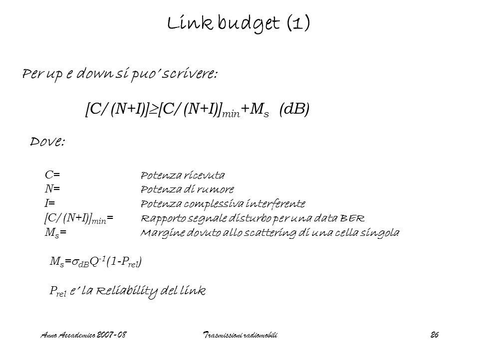 Anno Accademico 2007-08Trasmissioni radiomobili26 Link budget (1) Per up e down si puo scrivere: [C/(N+I)] [C/(N+I)] min +M s (dB) Dove: C= Potenza ricevuta N= Potenza di rumore I= Potenza complessiva interferente [C/(N+I)] min = Rapporto segnale disturbo per una data BER M s = Margine dovuto allo scattering di una cella singola M s = dB Q -1 (1-P rel ) P rel e la Reliability del link