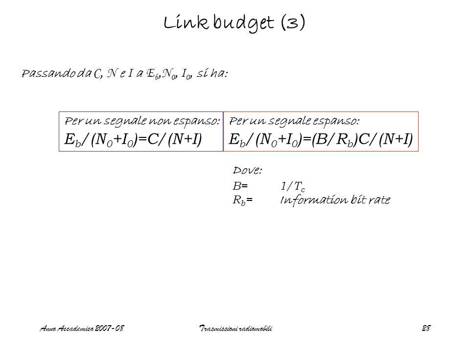 Anno Accademico 2007-08Trasmissioni radiomobili28 Link budget (3) Passando da C, N e I a E b, N 0, I 0, si ha: Per un segnale non espanso: E b /(N 0 +I 0 )=C/(N+I) Per un segnale espanso: E b /(N 0 +I 0 )=(B/R b )C/(N+I) Dove: B=1/T c R b = Information bit rate