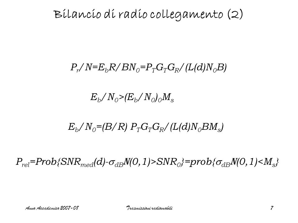 Anno Accademico 2007-08Trasmissioni radiomobili7 Bilancio di radio collegamento (2) P r /N=E b R/BN 0 =P T G T G R /(L(d)N 0 B) E b /N 0 >(E b /N 0 ) 0 M s E b /N 0 =(B/R) P T G T G R /(L(d)N 0 BM s ) P rel =Prob{SNR med (d)- dB N (0,1)>SNR 0 }=prob{ dB N (0,1)<M s }