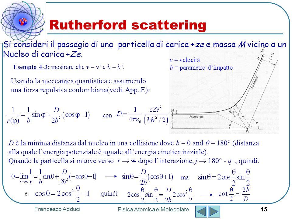 Francesco Adduci Fisica Atomica e Molecolare 16 La dipendenza di da b è chiara da Considerando limpatto tra b e b + db, langolo di scattering si trova tra e + d Rutherford scattering Esempio 4-4: Valutare R, la distanza tra la particella e il nucleo nel punto di minimo Quindi, il problema è equivalente al problema di calcolare il numero di particelle che incidono con parametro dimpatto tra b e b + db.