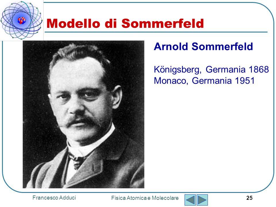 Francesco Adduci Fisica Atomica e Molecolare 26 Per spiegare la struttura fine che si evidenziava negli spettri dellatomo di H, Sommerfeld ipotizzò che le orbite fossero ellittiche e non circolari come nellipotesi di Bohr.