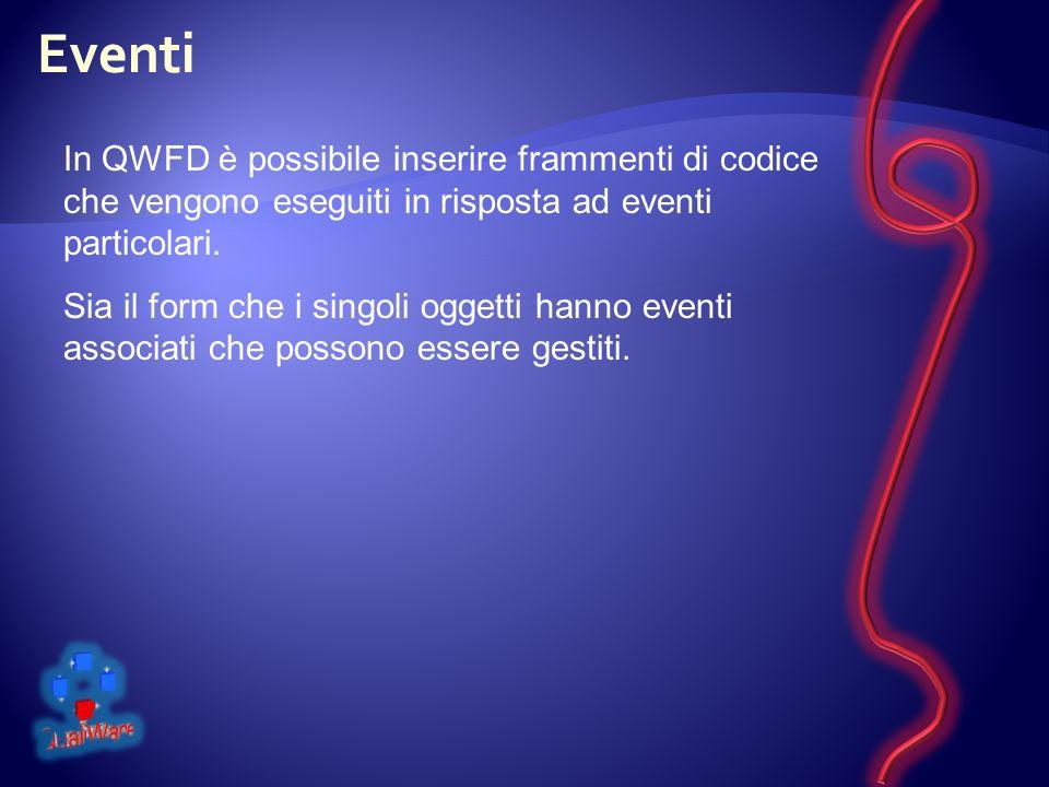 Eventi In QWFD è possibile inserire frammenti di codice che vengono eseguiti in risposta ad eventi particolari.
