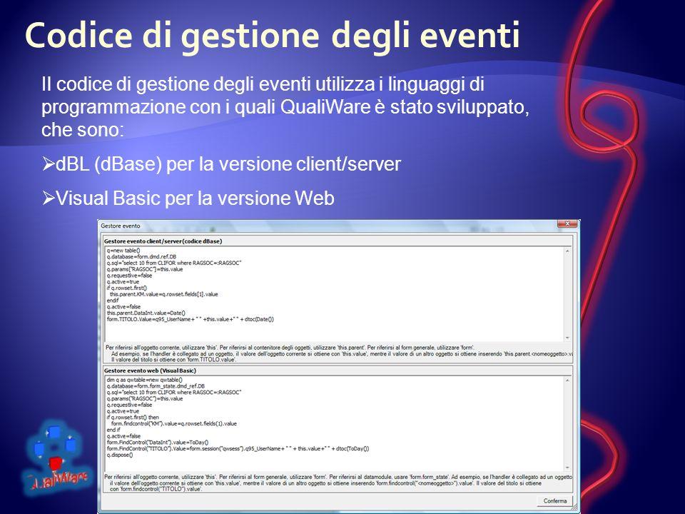 Codice di gestione degli eventi Il codice di gestione degli eventi utilizza i linguaggi di programmazione con i quali QualiWare è stato sviluppato, che sono: dBL (dBase) per la versione client/server Visual Basic per la versione Web