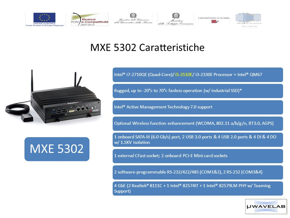 MXE 5302 Caratteristiche MXE 5302 Intel® i7-2710QE (Quad-Core)/ i5-2510E/ i3-2330E Processor + Intel® QM67Rugged, up to -20°c to 70°c fanless operation (w/ industrial SSD)*Intel® Active Management Technology 7.0 supportOptional Wireless function enhancement (WCDMA, 802.11 a/b/g/n, BT3.0, AGPS) 1 onboard SATA-III (6.0 Gb/s) port, 2 USB 3.0 ports & 4 USB 2.0 ports & 4 DI & 4 DO w/ 1.5KV isolation 1 external CFast socket; 2 onboard PCI-E Mini card sockets2 software-programmable RS-232/422/485 (COM1&2), 2 RS-232 (COM3&4) 4 GbE (2 Realtek® 8111C + 1 Intel® 82574IT + 1 Intel® 82579LM PHY w/ Teaming Support)