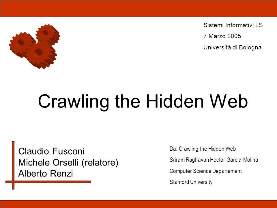 Crawling the Hidden Web Claudio Fusconi Michele Orselli (relatore) Alberto Renzi Sistemi Informativi LS 7 Marzo 2005 Università di Bologna Da: Crawlin