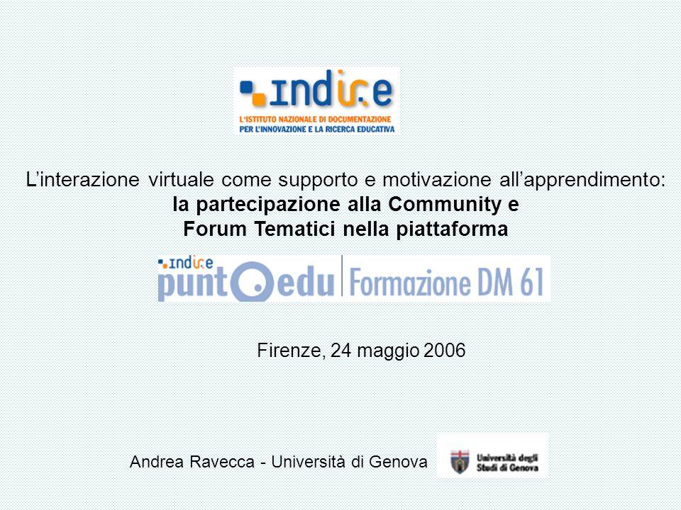 Linterazione virtuale come supporto e motivazione allapprendimento: la partecipazione alla Community e Forum Tematici nella piattaforma Andrea Ravecca - Università di Genova Firenze, 24 maggio 2006