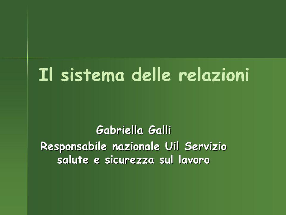 Il sistema delle relazioni Gabriella Galli Responsabile nazionale Uil Servizio salute e sicurezza sul lavoro