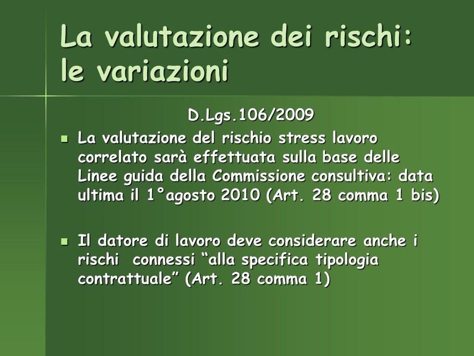 La valutazione dei rischi: le variazioni D.Lgs.106/2009 La valutazione del rischio stress lavoro correlato sarà effettuata sulla base delle Linee guida della Commissione consultiva: data ultima il 1°agosto 2010 (Art.