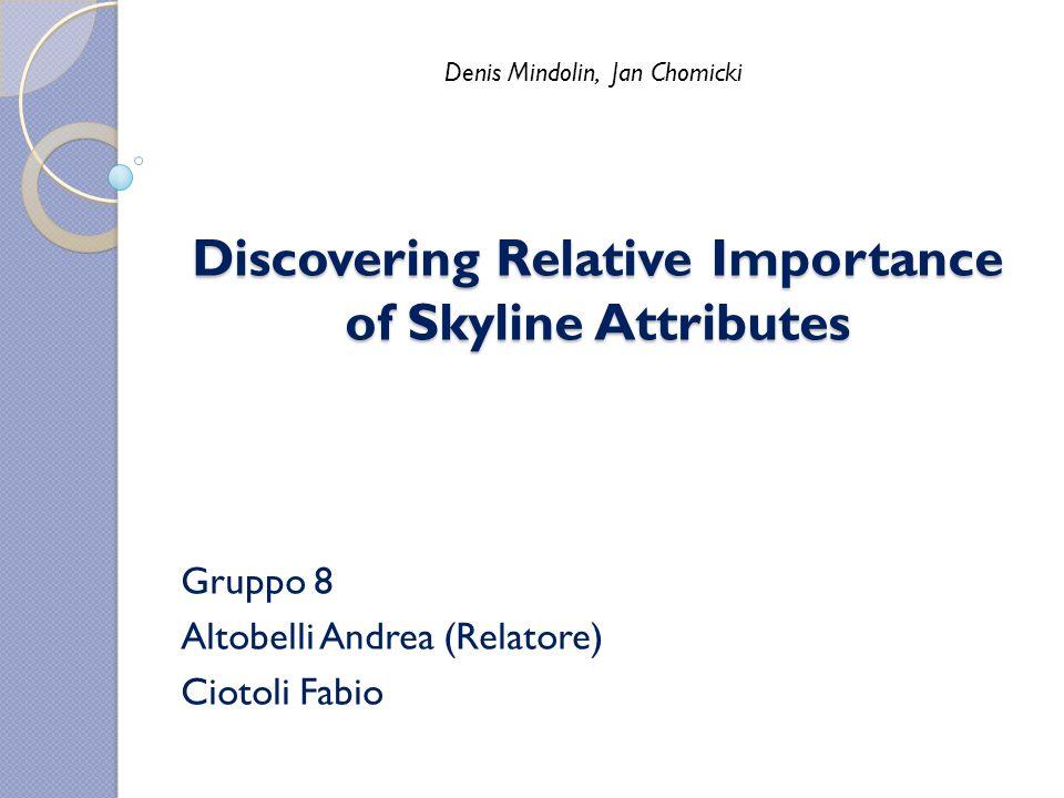 Discovering Relative Importance of Skyline Attributes Gruppo 8 Altobelli Andrea (Relatore) Ciotoli Fabio Denis Mindolin, Jan Chomicki