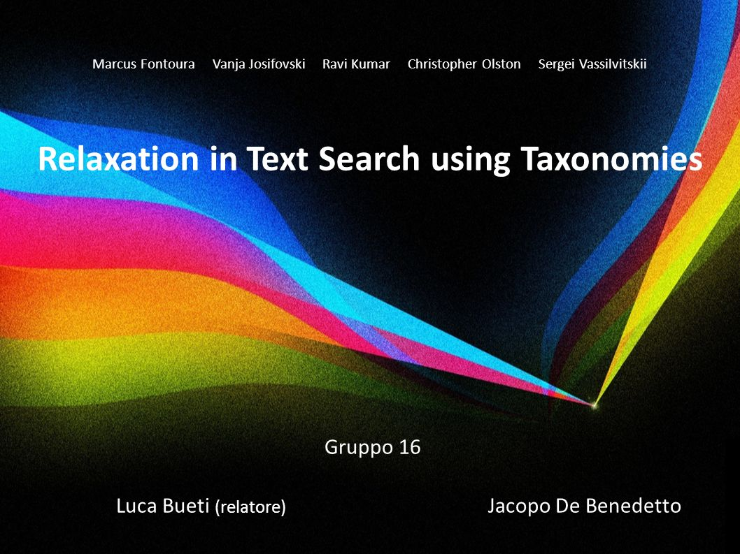 Marcus Fontoura Vanja Josifovski Ravi Kumar Christopher Olston Sergei Vassilvitskii Relaxation in Text Search using Taxonomies Gruppo 16 Luca Bueti (r
