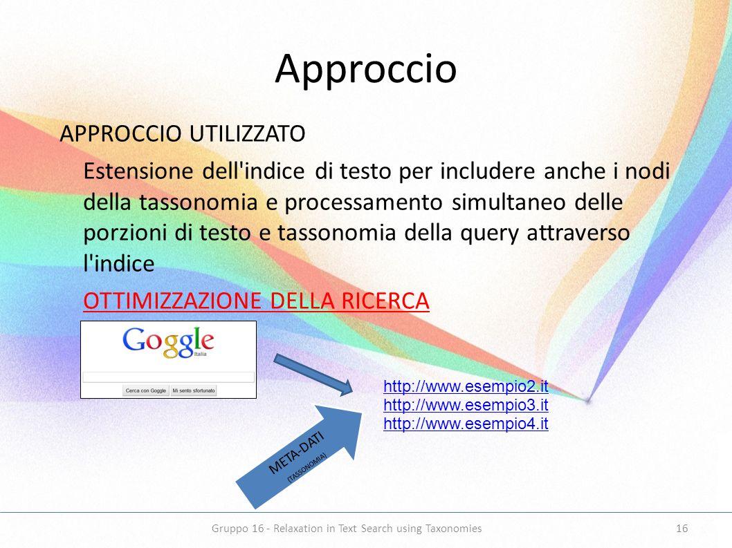Approccio APPROCCIO UTILIZZATO Estensione dell indice di testo per includere anche i nodi della tassonomia e processamento simultaneo delle porzioni di testo e tassonomia della query attraverso l indice OTTIMIZZAZIONE DELLA RICERCA META-DATI (TASSONOMIA) http://www.esempio2.it http://www.esempio3.it http://www.esempio4.it 16Gruppo 16 - Relaxation in Text Search using Taxonomies