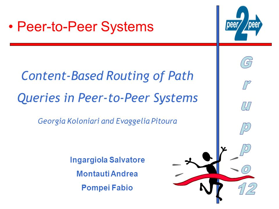 Peer-to-Peer Systems Ingargiola Salvatore Montauti Andrea Pompei Fabio Content-Based Routing of Path Queries in Peer-to-Peer Systems Georgia Koloniari
