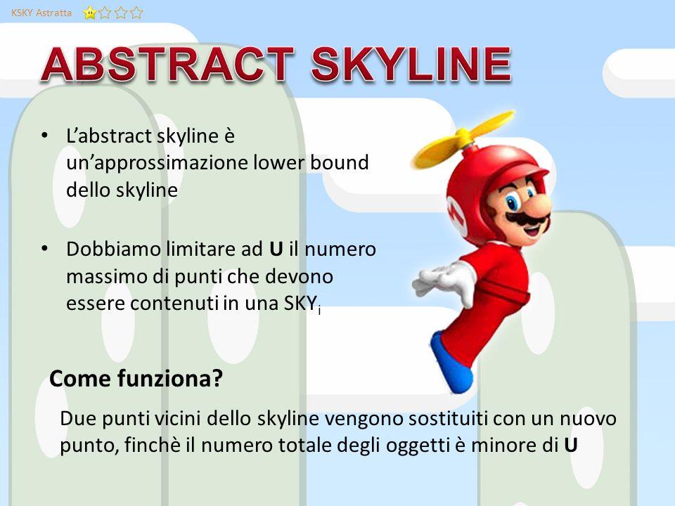 KSKY Astratta Labstract skyline è unapprossimazione lower bound dello skyline Dobbiamo limitare ad U il numero massimo di punti che devono essere contenuti in una SKY i Due punti vicini dello skyline vengono sostituiti con un nuovo punto, finchè il numero totale degli oggetti è minore di U Come funziona