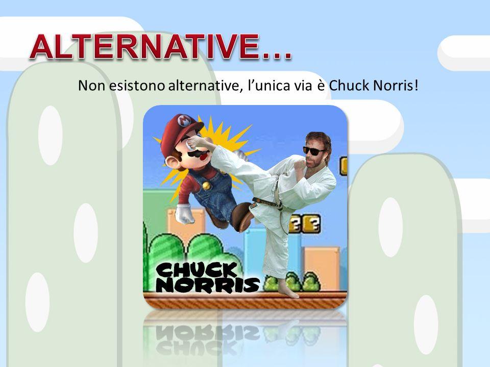 Non esistono alternative, lunica via è Chuck Norris!
