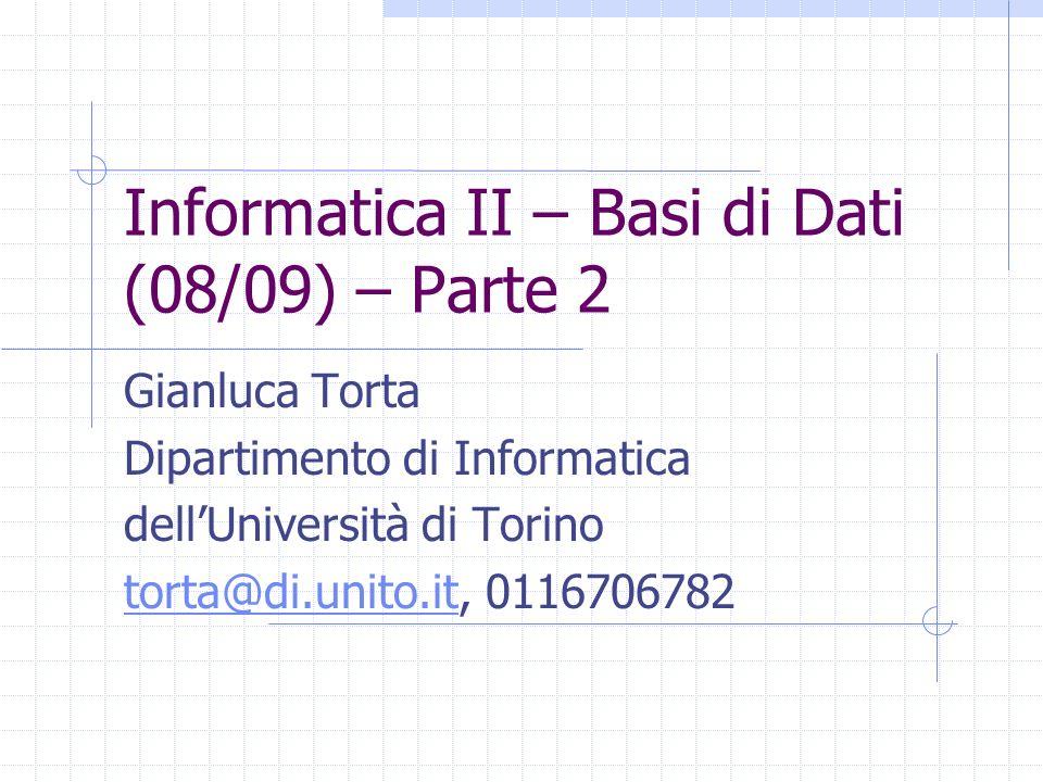 Informatica II – Basi di Dati (08/09) – Parte 2 Gianluca Torta Dipartimento di Informatica dellUniversità di Torino torta@di.unito.ittorta@di.unito.it