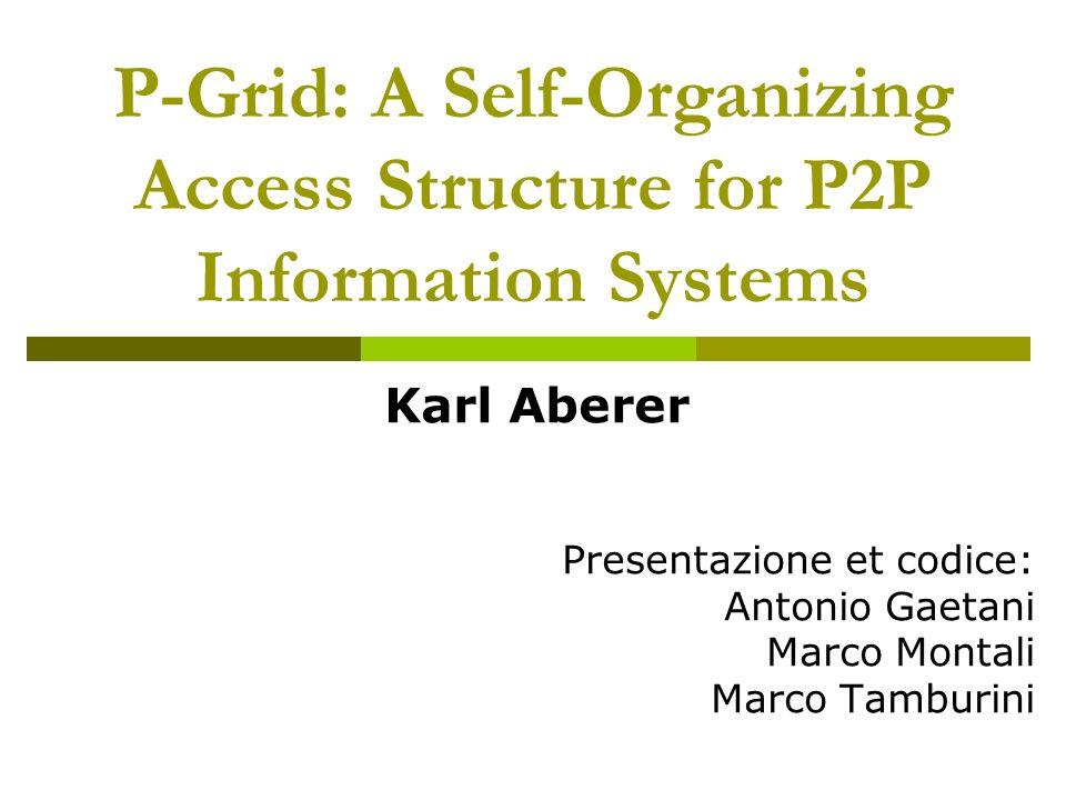 P-Grid: A Self-Organizing Access Structure for P2P Information Systems Karl Aberer Presentazione et codice: Antonio Gaetani Marco Montali Marco Tamburini