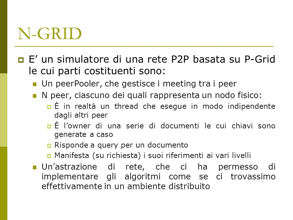 N-GRID E un simulatore di una rete P2P basata su P-Grid le cui parti costituenti sono: Un peerPooler, che gestisce i meeting tra i peer N peer, ciascuno dei quali rappresenta un nodo fisico: È in realtà un thread che esegue in modo indipendente dagli altri peer È lowner di una serie di documenti le cui chiavi sono generate a caso Risponde a query per un documento Manifesta (su richiesta) i suoi riferimenti ai vari livelli Unastrazione di rete, che ci ha permesso di implementare gli algoritmi come se ci trovassimo effettivamente in un ambiente distribuito