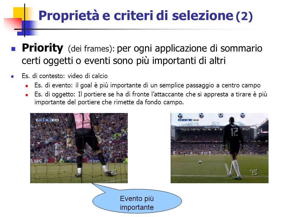 Proprietà e criteri di selezione (2) Priority (dei frames): per ogni applicazione di sommario certi oggetti o eventi sono più importanti di altri Es.