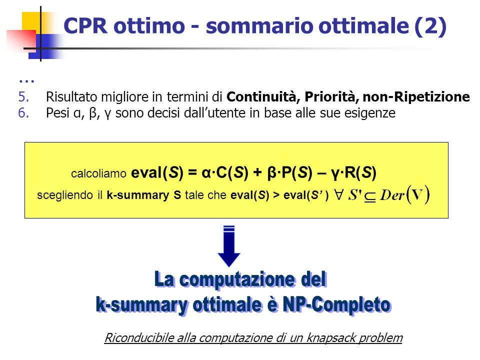 CPR ottimo - sommario ottimale (2) 5.Risultato migliore in termini di Continuità, Priorità, non-Ripetizione 6.Pesi α, β, γ sono decisi dallutente in base alle sue esigenze calcoliamo eval(S) = α·C(S) + β·P(S) – γ·R(S) scegliendo il k-summary S tale che eval(S) > eval(S ) Riconducibile alla computazione di un knapsack problem …