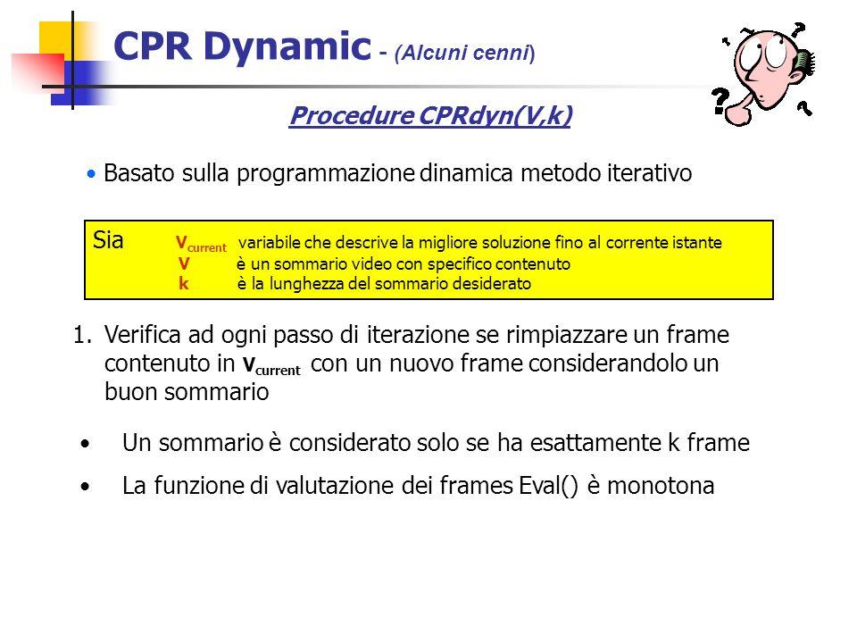 Sia V current variabile che descrive la migliore soluzione fino al corrente istante V è un sommario video con specifico contenuto k è la lunghezza del sommario desiderato Basato sulla programmazione dinamica metodo iterativo 1.Verifica ad ogni passo di iterazione se rimpiazzare un frame contenuto in V current con un nuovo frame considerandolo un buon sommario Un sommario è considerato solo se ha esattamente k frame La funzione di valutazione dei frames Eval() è monotona Procedure CPRdyn(V,k) CPR Dynamic - (Alcuni cenni)