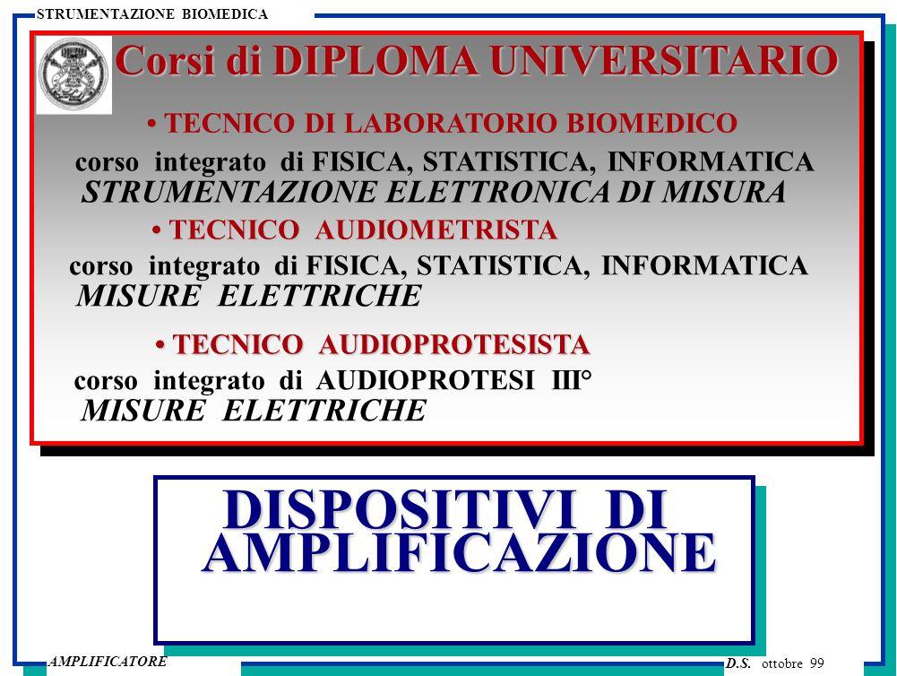 D.S. ottobre 99 AMPLIFICATORE STRUMENTAZIONE BIOMEDICA 1 DISPOSITIVI DI AMPLIFICAZIONE Corsi di DIPLOMA UNIVERSITARIO corso integrato di AUDIOPROTESI