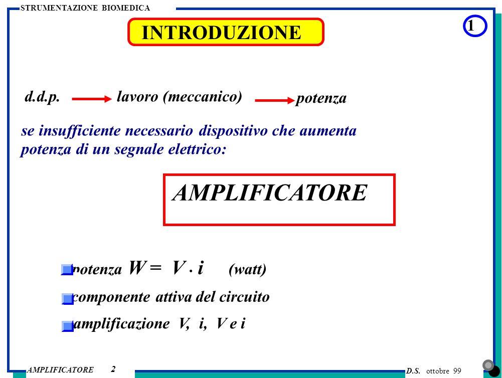 D.S. ottobre 99 AMPLIFICATORE STRUMENTAZIONE BIOMEDICA INTRODUZIONE 2 d.d.p. lavoro (meccanico) potenza se insufficiente necessario dispositivo che au