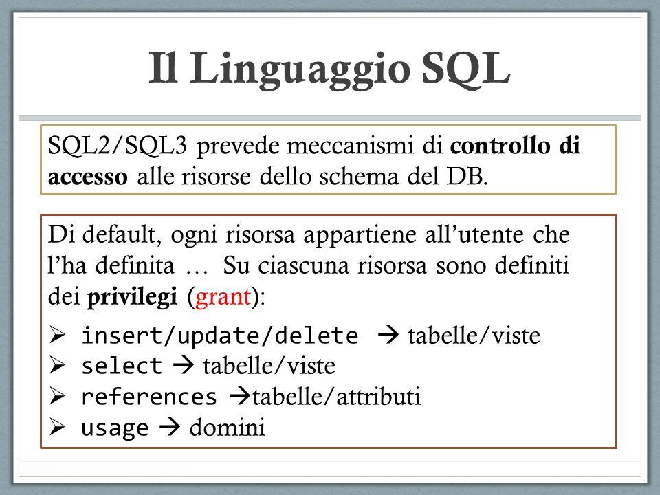 Il Linguaggio SQL Di default, ogni risorsa appartiene allutente che lha definita … Su ciascuna risorsa sono definiti dei privilegi (grant): insert/update/delete tabelle/viste select tabelle/viste references tabelle/attributi usage domini SQL2/SQL3 prevede meccanismi di controllo di accesso alle risorse dello schema del DB.