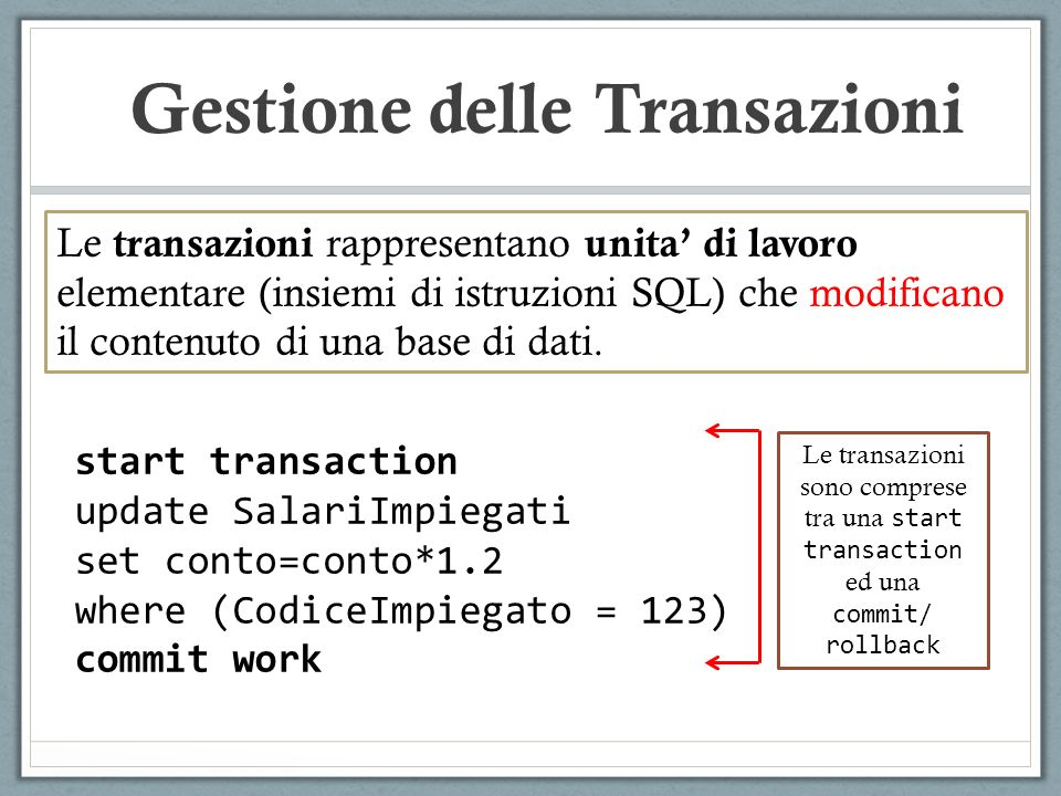 start transaction update SalariImpiegati set conto=conto*1.2 where (CodiceImpiegato = 123) commit work Le transazioni sono comprese tra una start tran