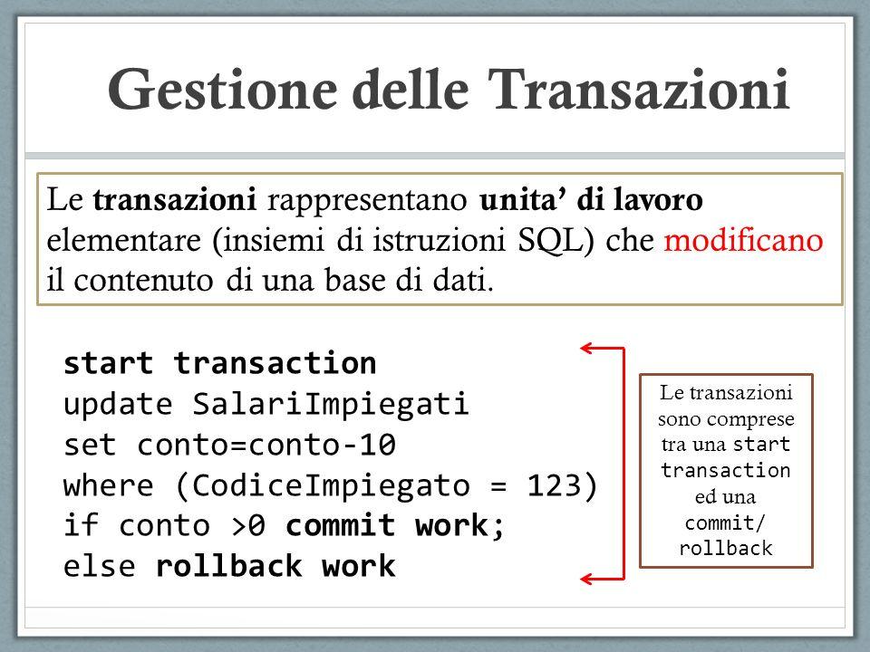start transaction update SalariImpiegati set conto=conto-10 where (CodiceImpiegato = 123) if conto >0 commit work; else rollback work Le transazioni rappresentano unita di lavoro elementare (insiemi di istruzioni SQL) che modificano il contenuto di una base di dati.